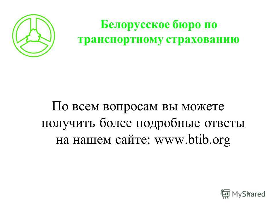 15 Белорусское бюро по транспортному страхованию По всем вопросам вы можете получить более подробные ответы на нашем сайте: www.btib.org