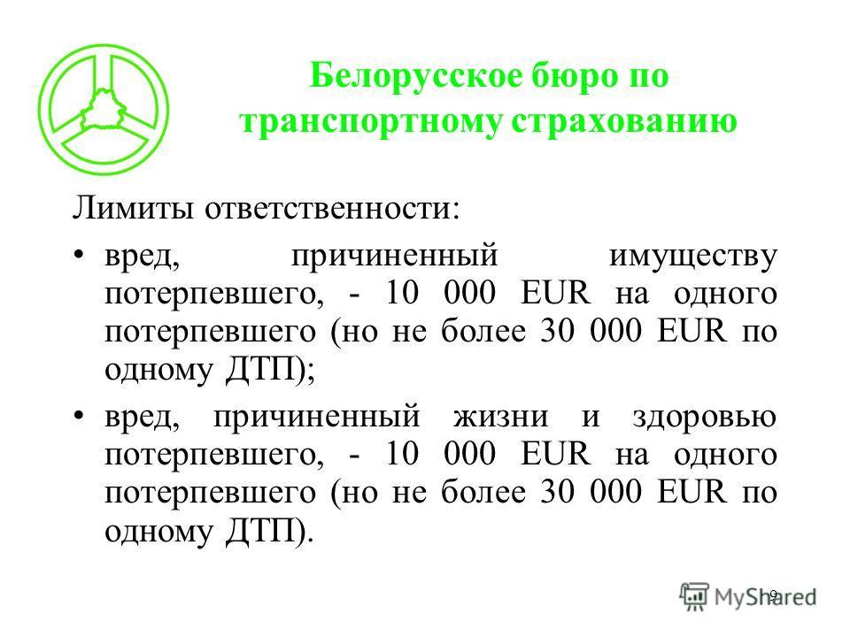 9 Белорусское бюро по транспортному страхованию Лимиты ответственности: вред, причиненный имуществу потерпевшего, - 10 000 EUR на одного потерпевшего (но не более 30 000 EUR по одному ДТП); вред, причиненный жизни и здоровью потерпевшего, - 10 000 EU