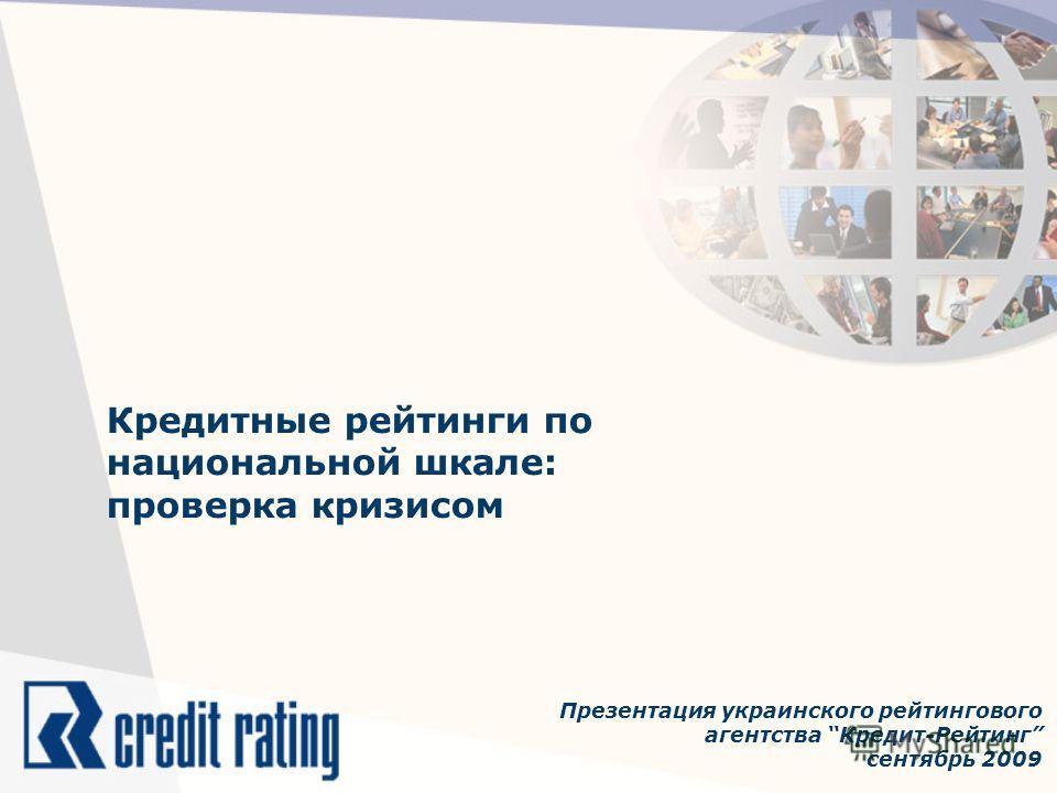 Кредитные рейтинги по национальной шкале: проверка кризисом Презентация украинского рейтингового агентства Кредит-Рейтинг сентябрь 2009