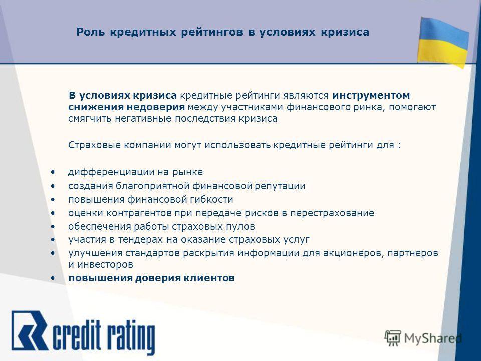 Роль кредитных рейтингов в условиях кризиса В условиях кризиса кредитные рейтинги являются инструментом снижения недоверия между участниками финансового ринка, помогают смягчить негативные последствия кризиса Страховые компании могут использовать кре