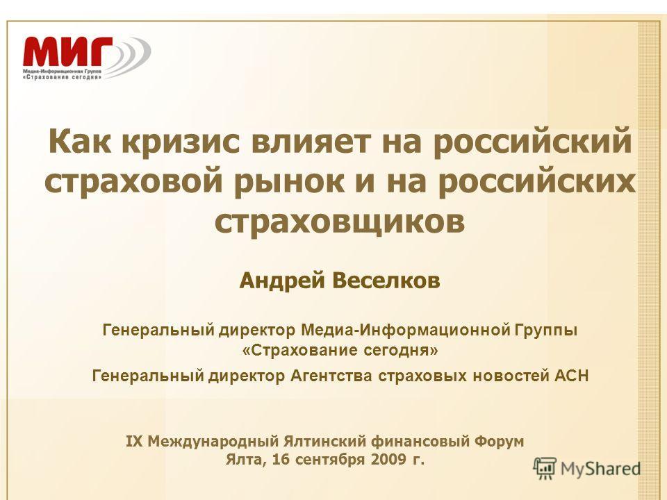Как кризис влияет на российский страховой рынок и на российских страховщиков Андрей Веселков Генеральный директор Медиа-Информационной Группы «Страхование сегодня» Генеральный директор Агентства страховых новостей АСН IX Международный Ялтинский финан