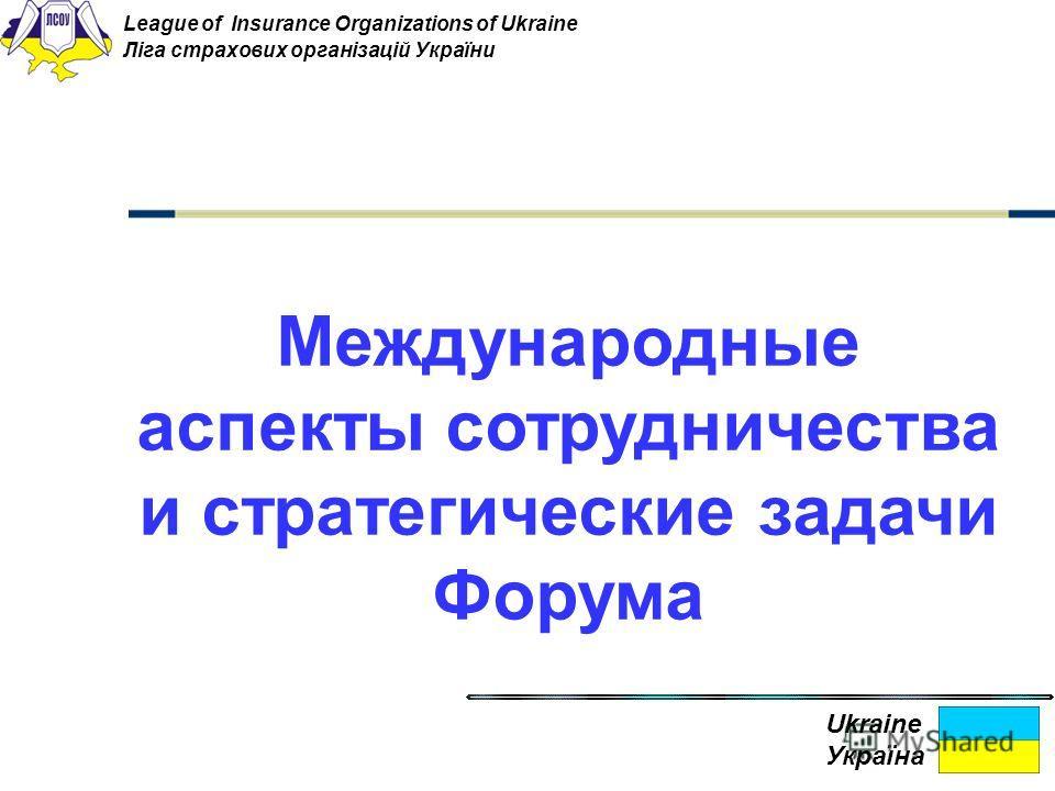 Международные аспекты сотрудничества и стратегические задачи Форума Ukraine Україна League of Insurance Organizations of Ukraine Ліга страхових організацій України