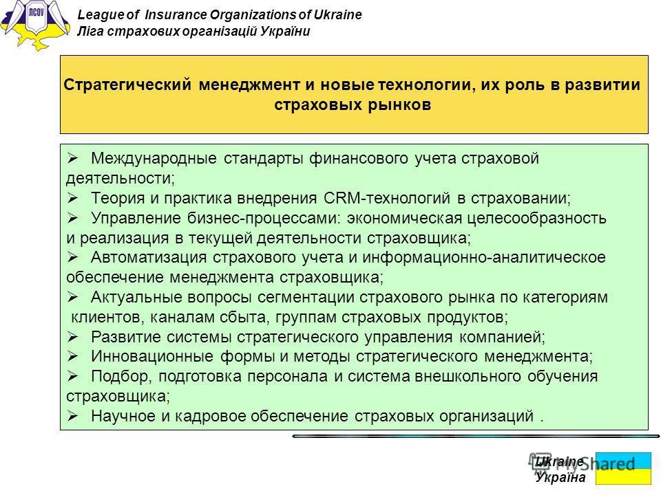 Ukraine Україна Стратегический менеджмент и новые технологии, их роль в развитии страховых рынков Международные стандарты финансового учета страховой деятельности; Теория и практика внедрения CRM-технологий в страховании; Управление бизнес-процессами