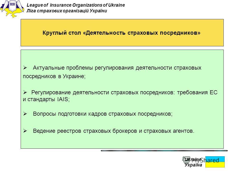Ukraine Україна Круглый стол «Деятельность страховых посредников» Актуальные проблемы регулирования деятельности страховых посредников в Украине; Регулирование деятельности страховых посредников: требования ЕС и стандарты ІАІS; Вопросы подготовки кад