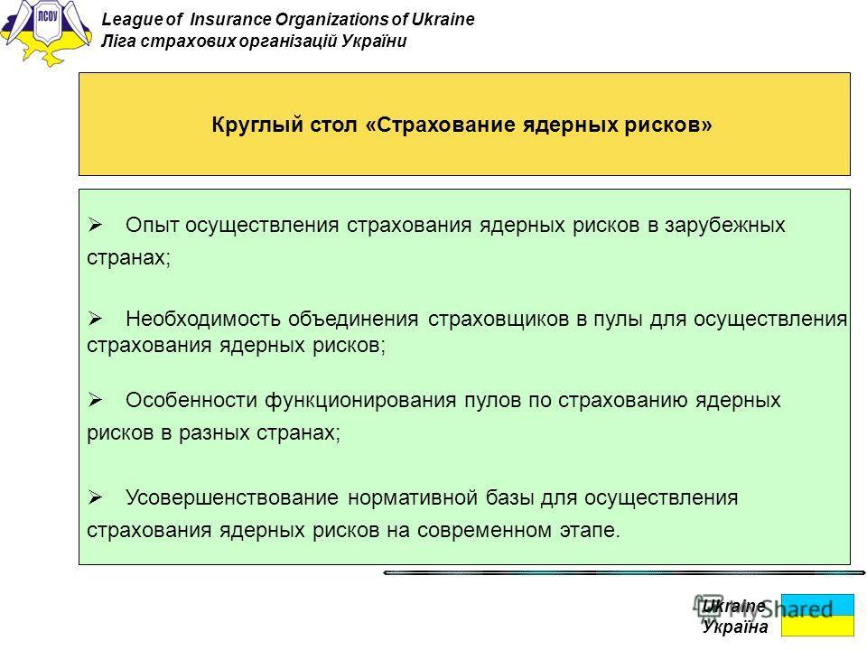 Ukraine Україна Круглый стол «Страхование ядерных рисков» Опыт осуществления страхования ядерных рисков в зарубежных странах; Необходимость объединения страховщиков в пулы для осуществления страхования ядерных рисков; Особенности функционирования пул