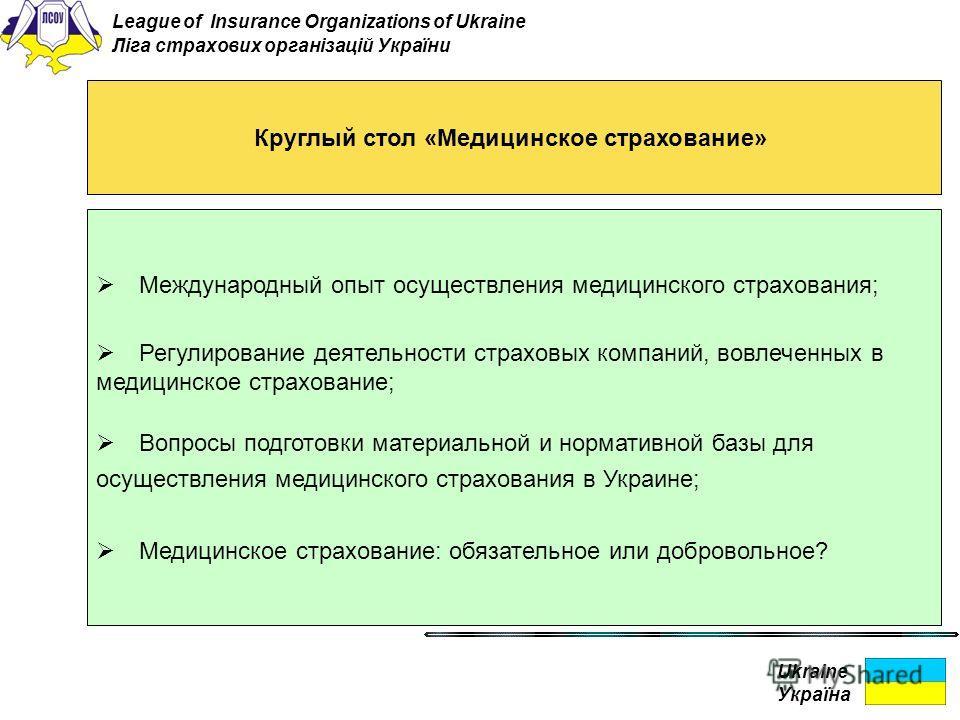 Ukraine Україна Круглый стол «Медицинское страхование» Международный опыт осуществления медицинского страхования; Регулирование деятельности страховых компаний, вовлеченных в медицинское страхование; Вопросы подготовки материальной и нормативной базы