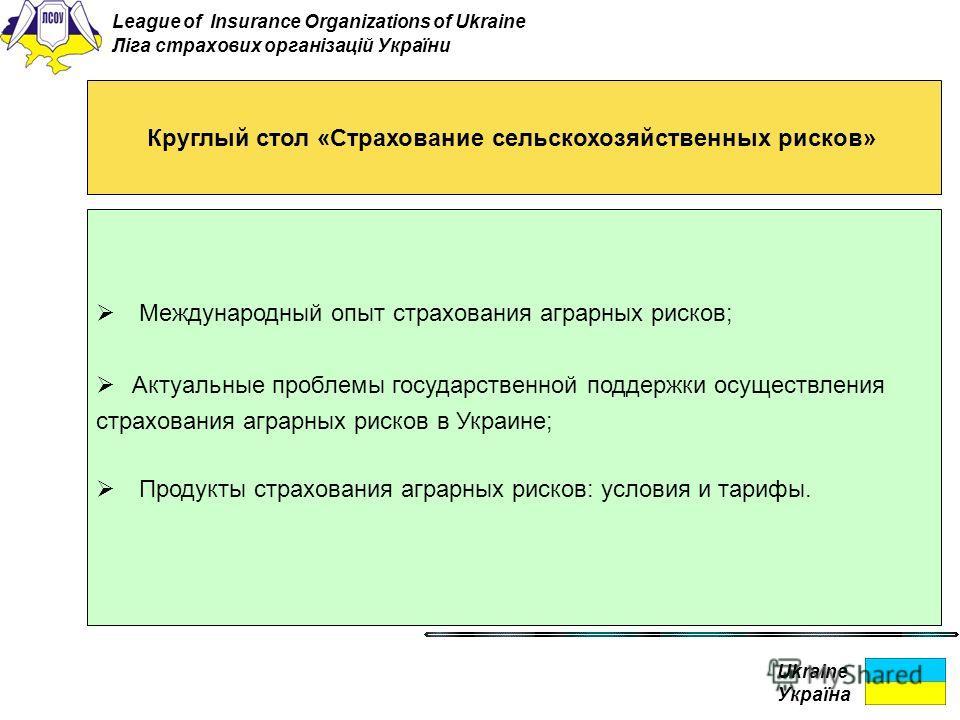 Ukraine Україна Круглый стол «Страхование сельскохозяйственных рисков» Международный опыт страхования аграрных рисков; Актуальные проблемы государственной поддержки осуществления страхования аграрных рисков в Украине; Продукты страхования аграрных ри