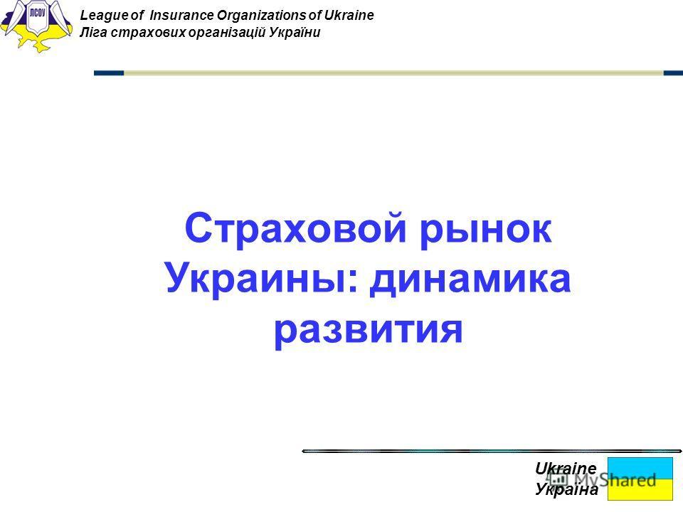 Страховой рынок Украины: динамика развития Ukraine Україна League of Insurance Organizations of Ukraine Ліга страхових організацій України