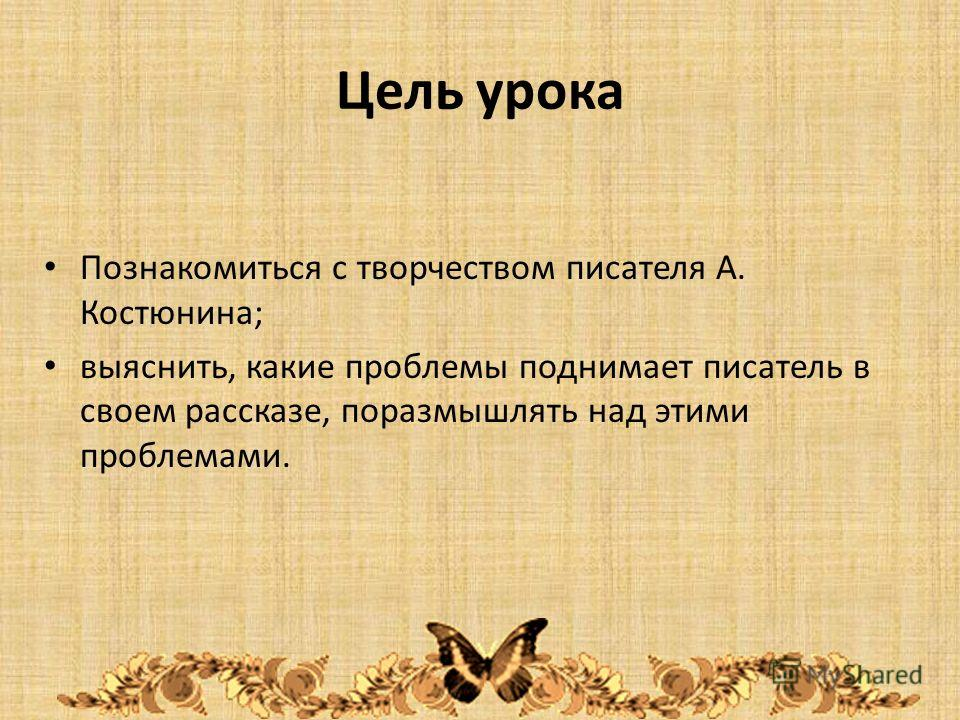 Цель урока Познакомиться с творчеством писателя А. Костюнина; выяснить, какие проблемы поднимает писатель в своем рассказе, поразмышлять над этими проблемами.
