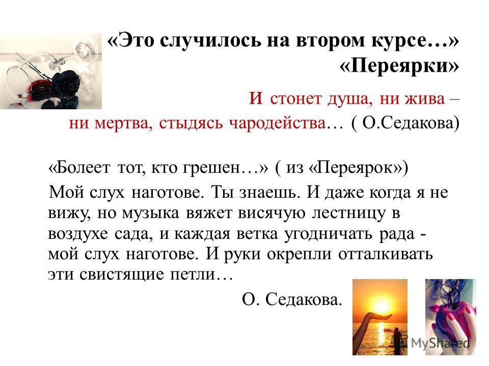 «Это случилось на втором курсе…» «Переярки» и стонет душа, ни жива – ни мертва, стыдясь чародейства… ( О.Седакова) «Болеет тот, кто грешен…» ( из «Переярок») Мой слух наготове. Ты знаешь. И даже когда я не вижу, но музыка вяжет висячую лестницу в воз