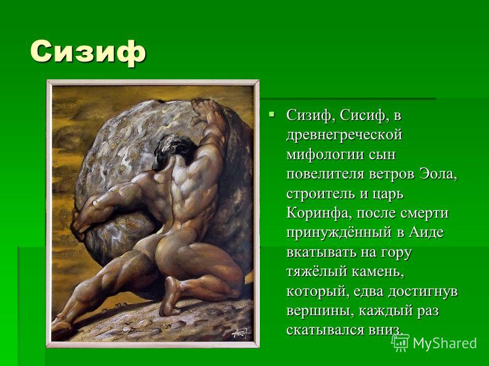 Сизиф Сизиф, Сисиф, в древнегреческой мифологии сын повелителя ветров Эола, строитель и царь Коринфа, после смерти принуждённый в Аиде вкатывать на гору тяжёлый камень, который, едва достигнув вершины, каждый раз скатывался вниз. Сизиф, Сисиф, в древ