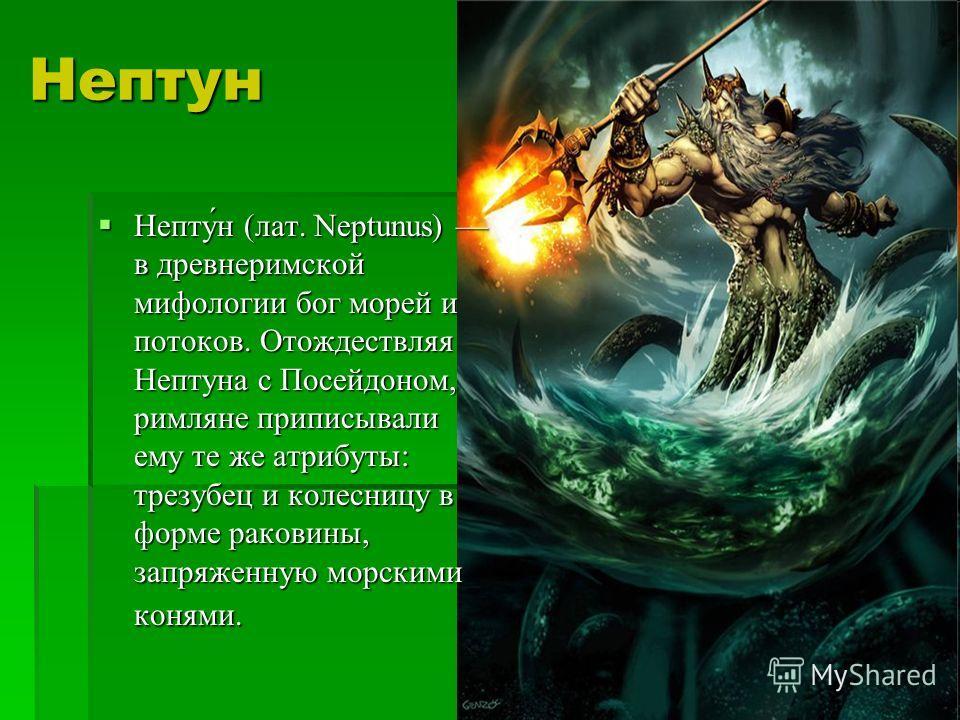 Нептун Непту́н (лат. Neptunus) в древнеримской мифологии бог морей и потоков. Отождествляя Нептуна с Посейдоном, римляне приписывали ему те же атрибуты: трезубец и колесницу в форме раковины, запряженную морскими конями. Непту́н (лат. Neptunus) в дре