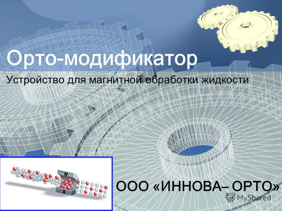 ООО «ИННОВА– ОРТО» Орто-модификатор Устройство для магнитной обработки жидкости