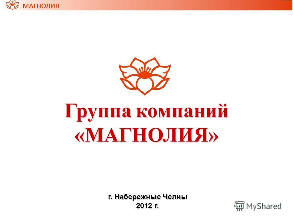 Группа компаний «МАГНОЛИЯ» г. Набережные Челны 2012 г. МАГНОЛИЯ