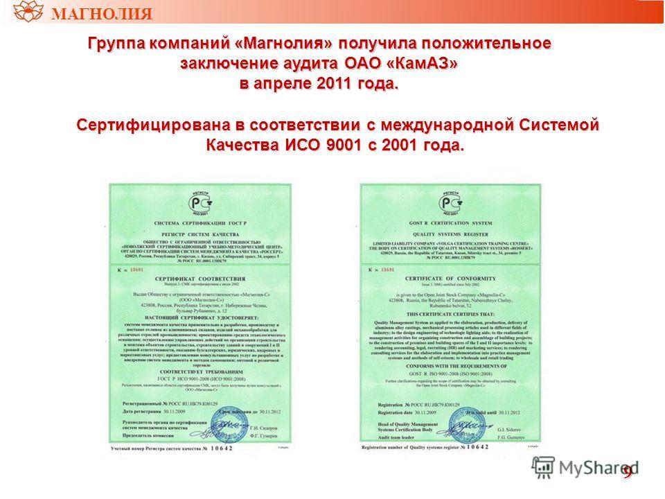 9 Группа компаний «Магнолия» получила положительное заключение аудита ОАО «КамАЗ» в апреле 2011 года. Сертифицирована в соответствии с международной Системой Качества ИСО 9001 с 2001 года. Сертифицирована в соответствии с международной Системой Качес