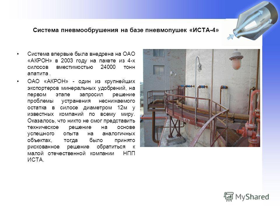 Система пневмообрушения на базе пневмопушек «ИСТА-4» Система впервые была внедрена на ОАО «АКРОН» в 2003 году на пакете из 4-х силосов вместимостью 24000 тонн апатита. ОАО «АКРОН» - один из крупнейших экспортеров минеральных удобрений, на первом этап