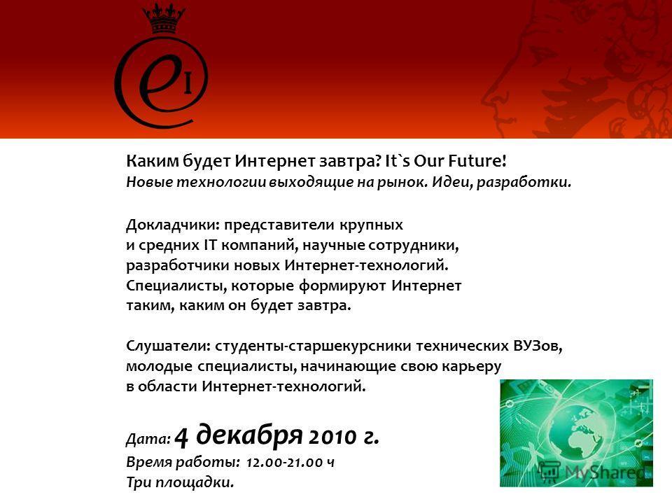 Каким будет Интернет завтра? It`s Our Future! Новые технологии выходящие на рынок. Идеи, разработки. Докладчики: представители крупных и средних IT компаний, научные сотрудники, разработчики новых Интернет-технологий. Специалисты, которые формируют И
