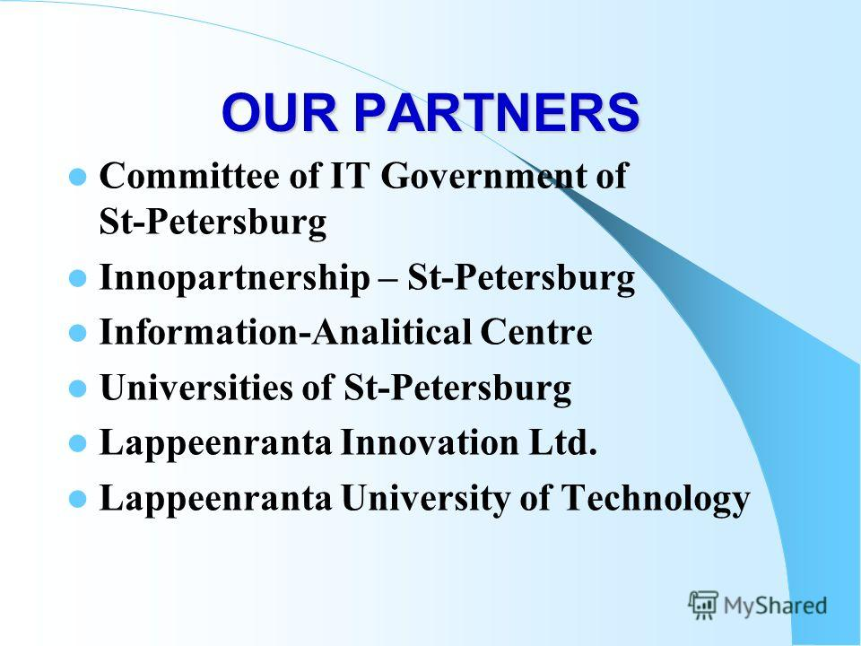 OUR PARTNERS Committee of IT Government of St-Petersburg Innopartnership – St-Petersburg Information-Analitical Centre Universities of St-Petersburg Lappeenranta Innovation Ltd. Lappeenranta University of Technology
