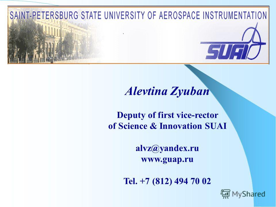 Alevtina Zyuban Deputy of first vice-rector of Science & Innovation SUAI alvz@yandex.ru www.guap.ru Tel. +7 (812) 494 70 02