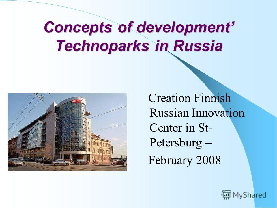 Concepts of development Technoparks in Russia Creation Finnish Russian Innovation Center in St- Petersburg – February 2008