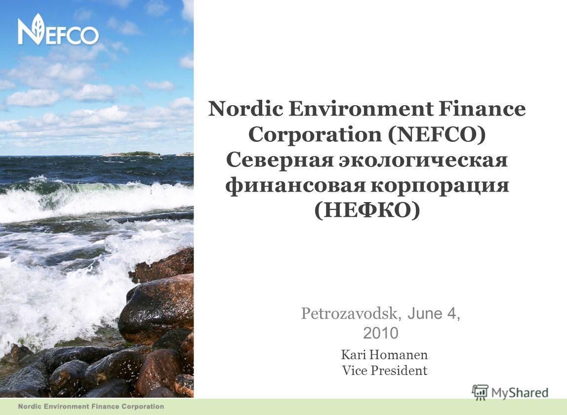 Nordic Environment Finance Corporation (NEFCO) Северная экологическая финансовая корпорация (НЕФКО) Petrozavodsk, June 4, 2010 Kari Homanen Vice President