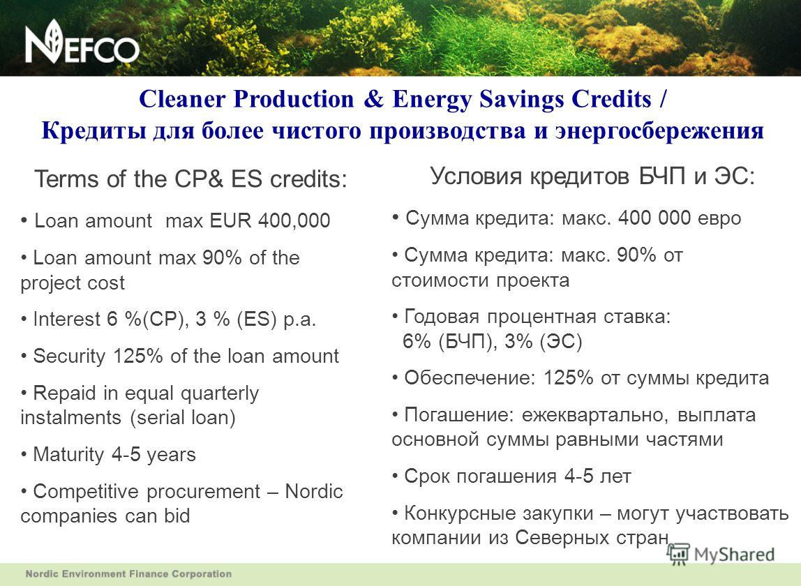Cleaner Production & Energy Savings Credits / Кредиты для более чистого производства и энергосбережения Terms of the CP& ES credits: Loan amount max EUR 400,000 Loan amount max 90% of the project cost Interest 6 %(CP), 3 % (ES) p.a. Security 125% of
