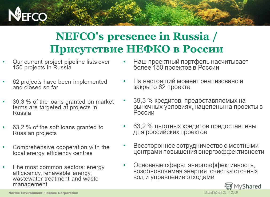 NEFCO's presence in Russia / Присутствие НЕФКО в России Our current project pipeline lists over 150 projects in Russia 62 projects have been implemented and closed so far 39,3 % of the loans granted on market terms are targeted at projects in Russia