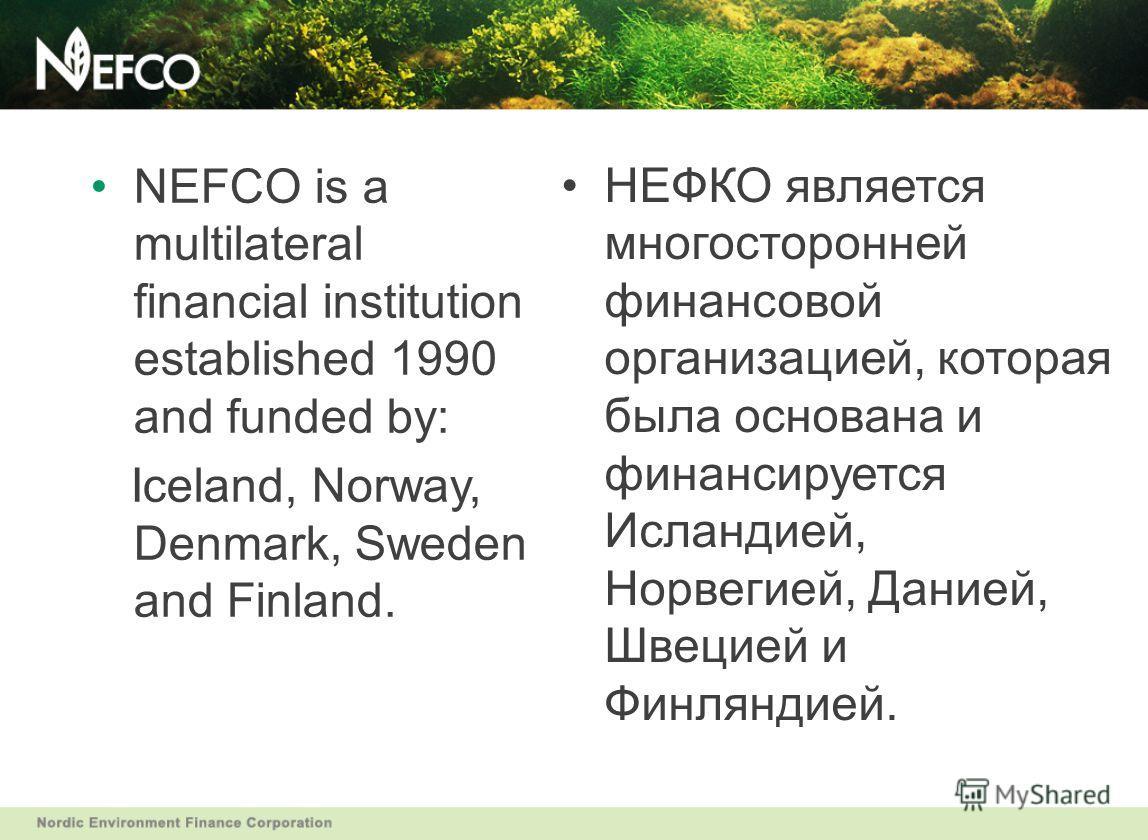 NEFCO is a multilateral financial institution established 1990 and funded by: Iceland, Norway, Denmark, Sweden and Finland. НЕФКО является многосторонней финансовой организацией, которая была основана и финансируется Исландией, Норвегией, Данией, Шве