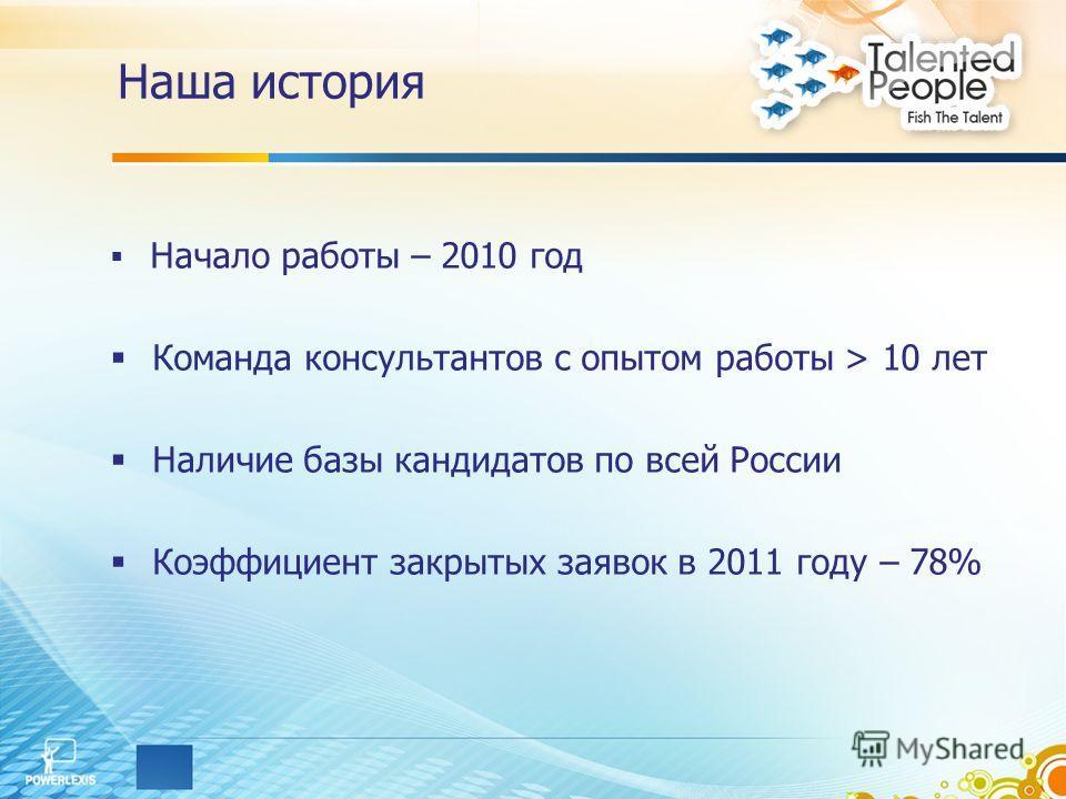 Начало работы – 2010 год Команда консультантов с опытом работы > 10 лет Наличие базы кандидатов по всей России Коэффициент закрытых заявок в 2011 году – 78% Наша история