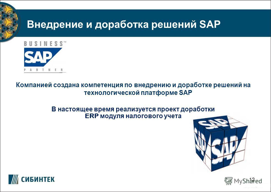12 Внедрение и доработка решений SAP Компанией создана компетенция по внедрению и доработке решений на технологической платформе SAP В настоящее время реализуется проект доработки ERP модуля налогового учета