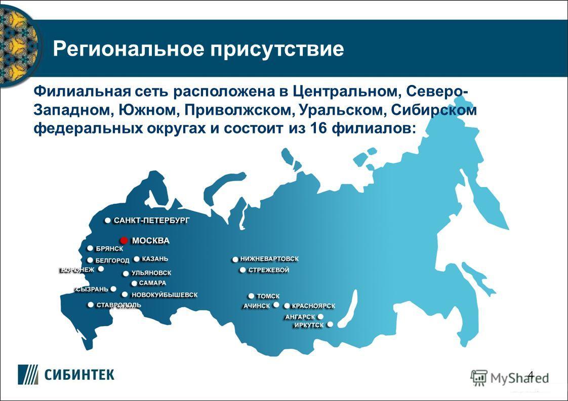 4 Филиальная сеть расположена в Центральном, Северо- Западном, Южном, Приволжском, Уральском, Сибирском федеральных округах и состоит из 16 филиалов: Региональное присутствие