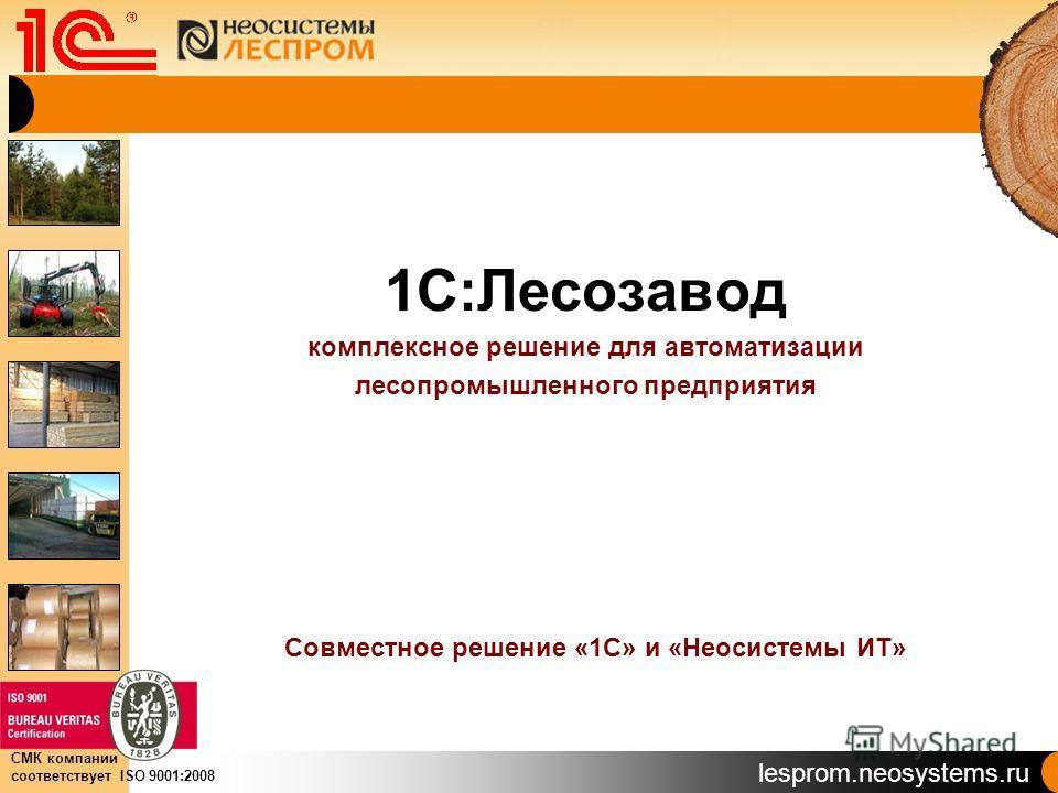 lesprom.neosystems.ru СМК компании соответствует ISO 9001:2008 1С:Лесозавод комплексное решение для автоматизации лесопромышленного предприятия Совместное решение «1С» и «Неосистемы ИТ»