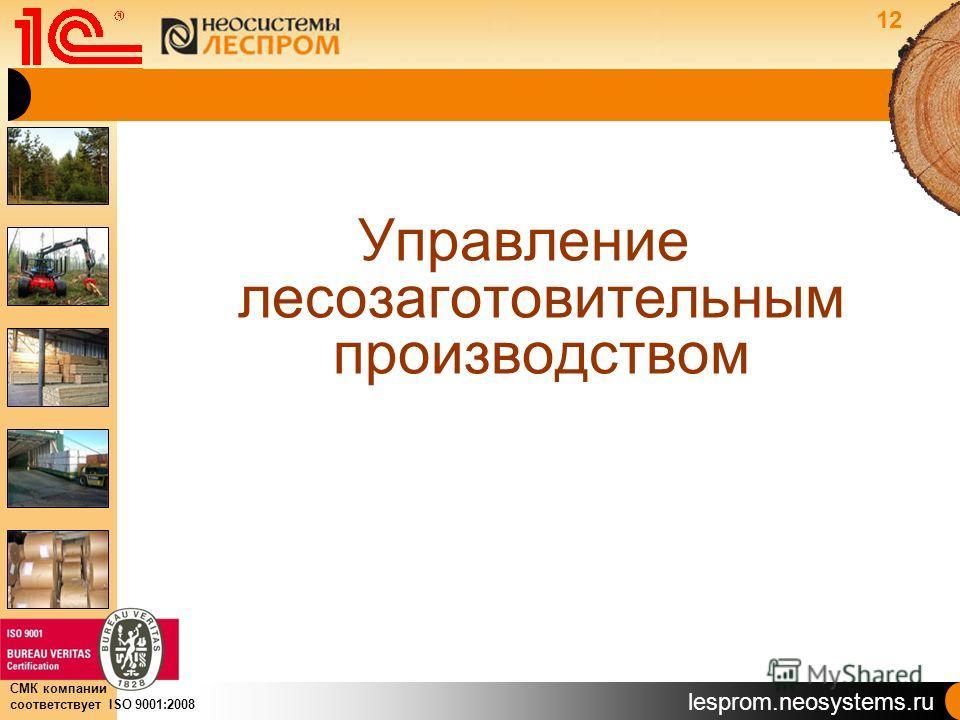lesprom.neosystems.ru СМК компании соответствует ISO 9001:2008 Управление лесозаготовительным производством 12