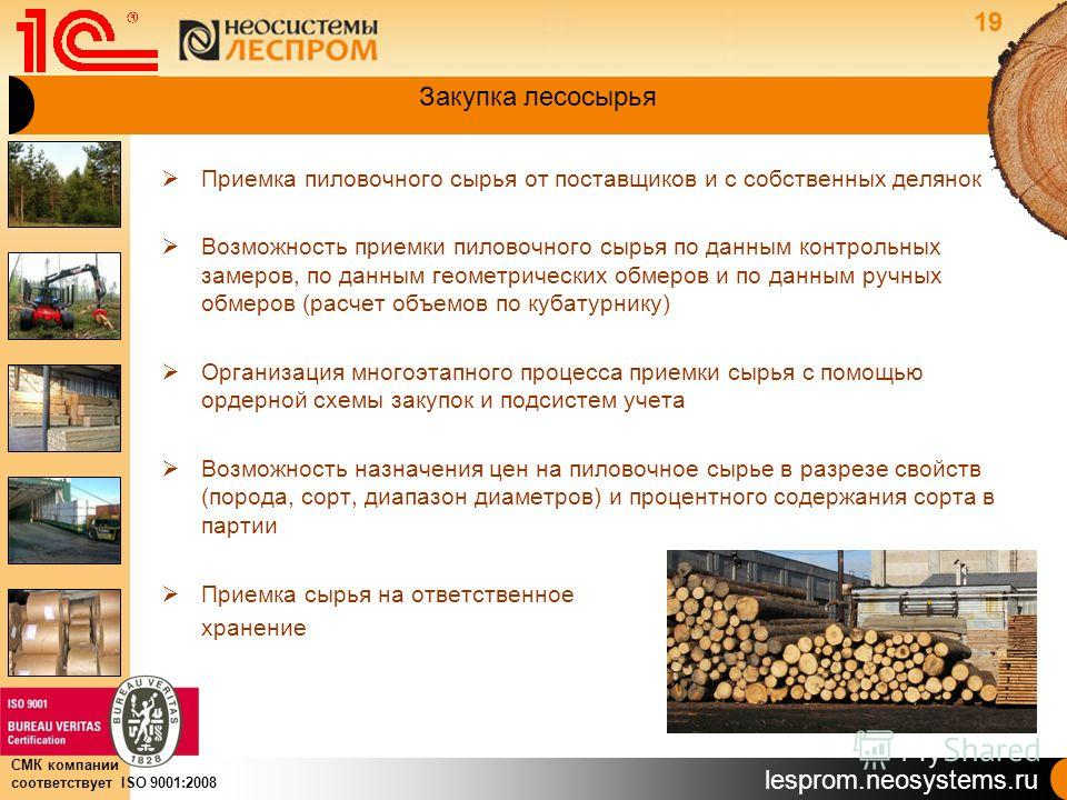 lesprom.neosystems.ru СМК компании соответствует ISO 9001:2008 Закупка лесосырья Приемка пиловочного сырья от поставщиков и с собственных делянок Возможность приемки пиловочного сырья по данным контрольных замеров, по данным геометрических обмеров и