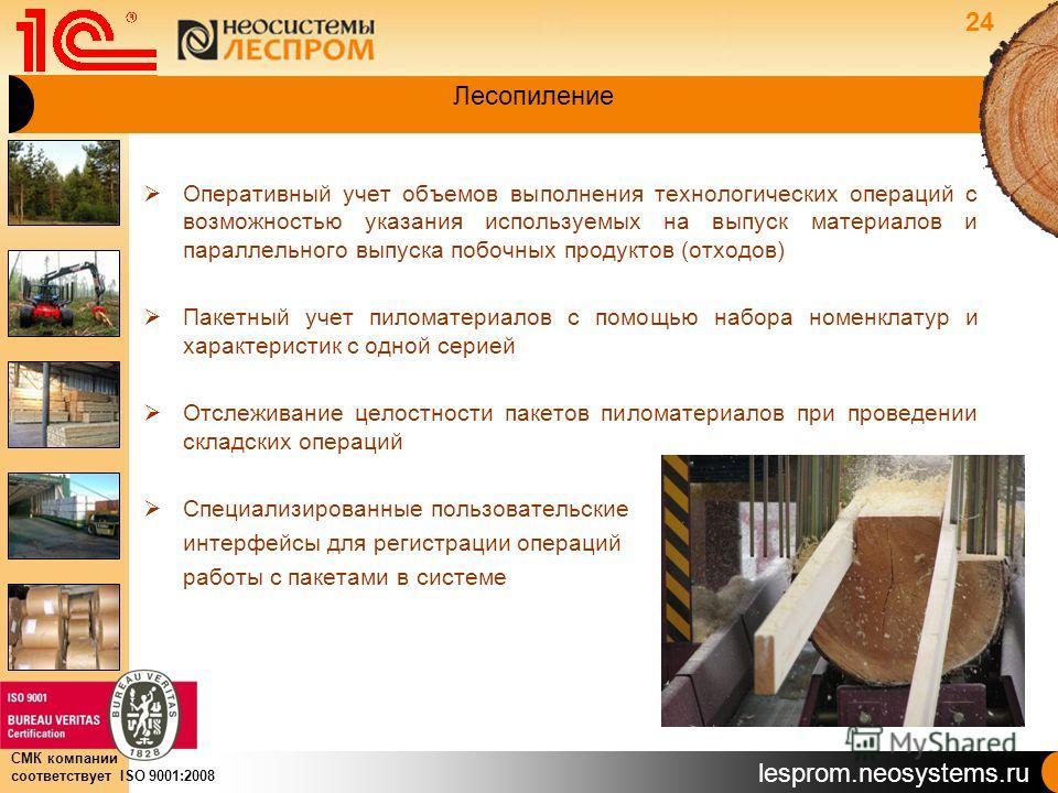 lesprom.neosystems.ru СМК компании соответствует ISO 9001:2008 Лесопиление Оперативный учет объемов выполнения технологических операций с возможностью указания используемых на выпуск материалов и параллельного выпуска побочных продуктов (отходов) Пак