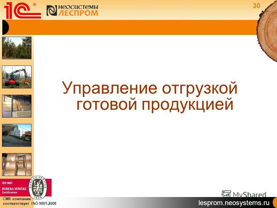 lesprom.neosystems.ru СМК компании соответствует ISO 9001:2008 Управление отгрузкой готовой продукцией 30