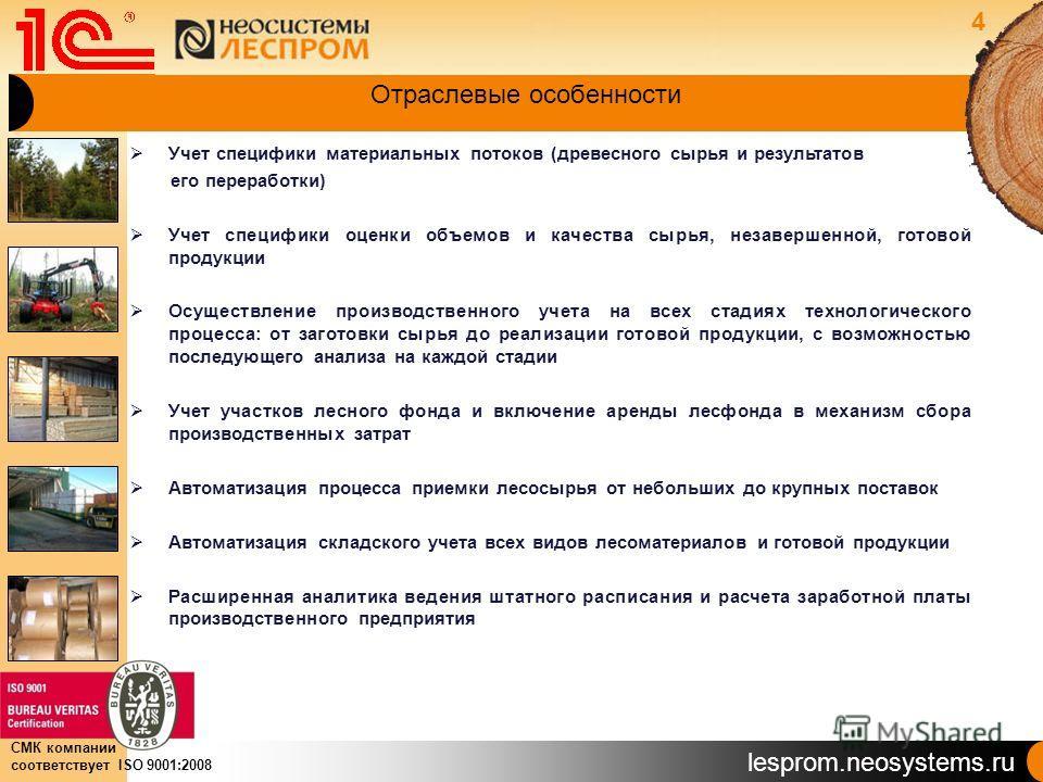 lesprom.neosystems.ru СМК компании соответствует ISO 9001:2008 Отраслевые особенности Учет специфики материальных потоков (древесного сырья и результатов его переработки) Учет специфики оценки объемов и качества сырья, незавершенной, готовой продукци