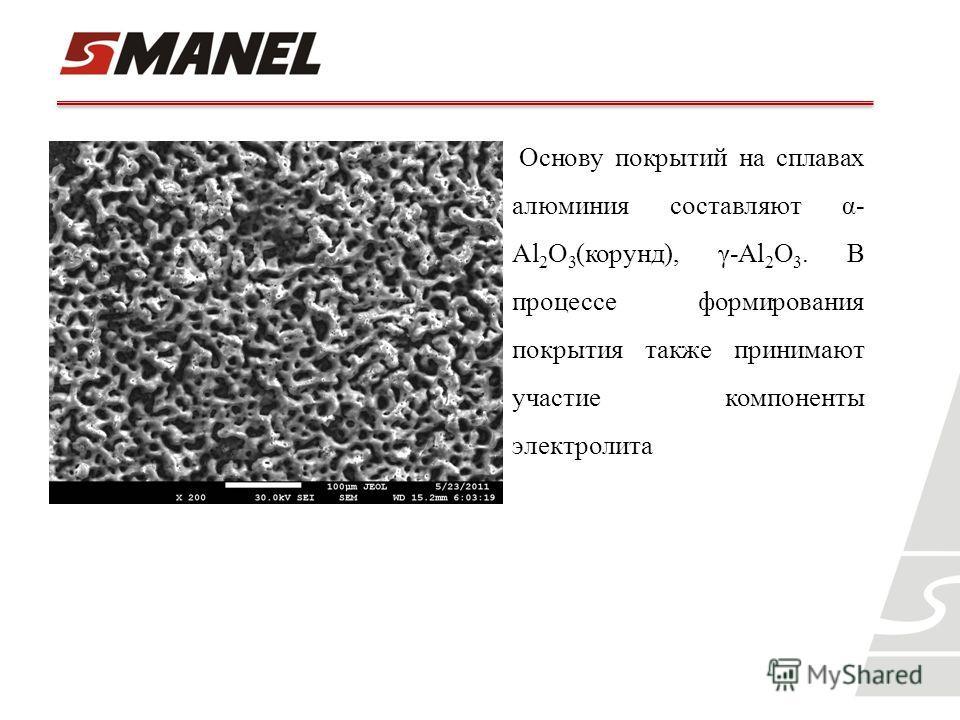 Основу покрытий на сплавах алюминия составляют α- Al 2 O 3 (корунд), γ-Al 2 O 3. В процессе формирования покрытия также принимают участие компоненты электролита
