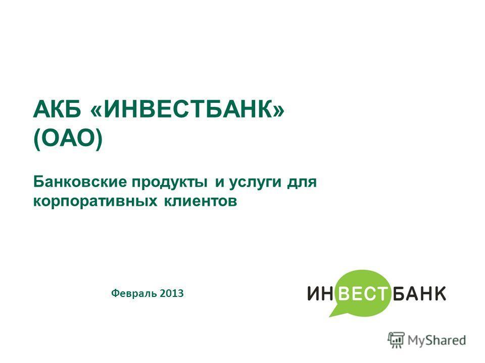АКБ «ИНВЕСТБАНК» (ОАО) Банковские продукты и услуги для корпоративных клиентов Февраль 2013