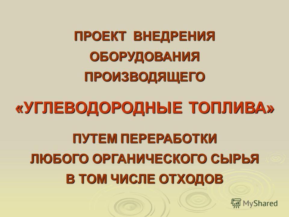 ПРОЕКТ ВНЕДРЕНИЯ ОБОРУДОВАНИЯПРОИЗВОДЯЩЕГО «УГЛЕВОДОРОДНЫЕ ТОПЛИВА» ПУТЕМ ПЕРЕРАБОТКИ ЛЮБОГО ОРГАНИЧЕСКОГО СЫРЬЯ В ТОМ ЧИСЛЕ ОТХОДОВ
