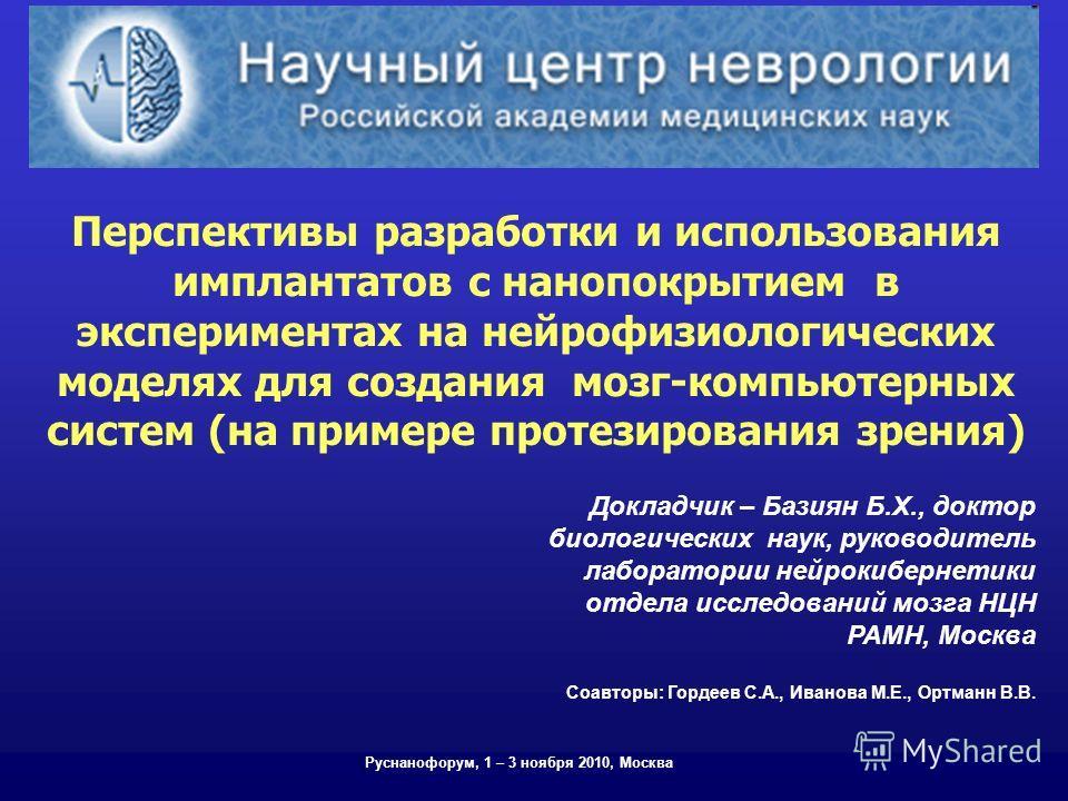Перспективы разработки и использования имплантатов с нанопокрытием в экспериментах на нейрофизиологических моделях для создания мозг-компьютерных систем (на примере протезирования зрения) Руснанофорум, 1 – 3 ноября 2010, Москва Докладчик – Базиян Б.Х