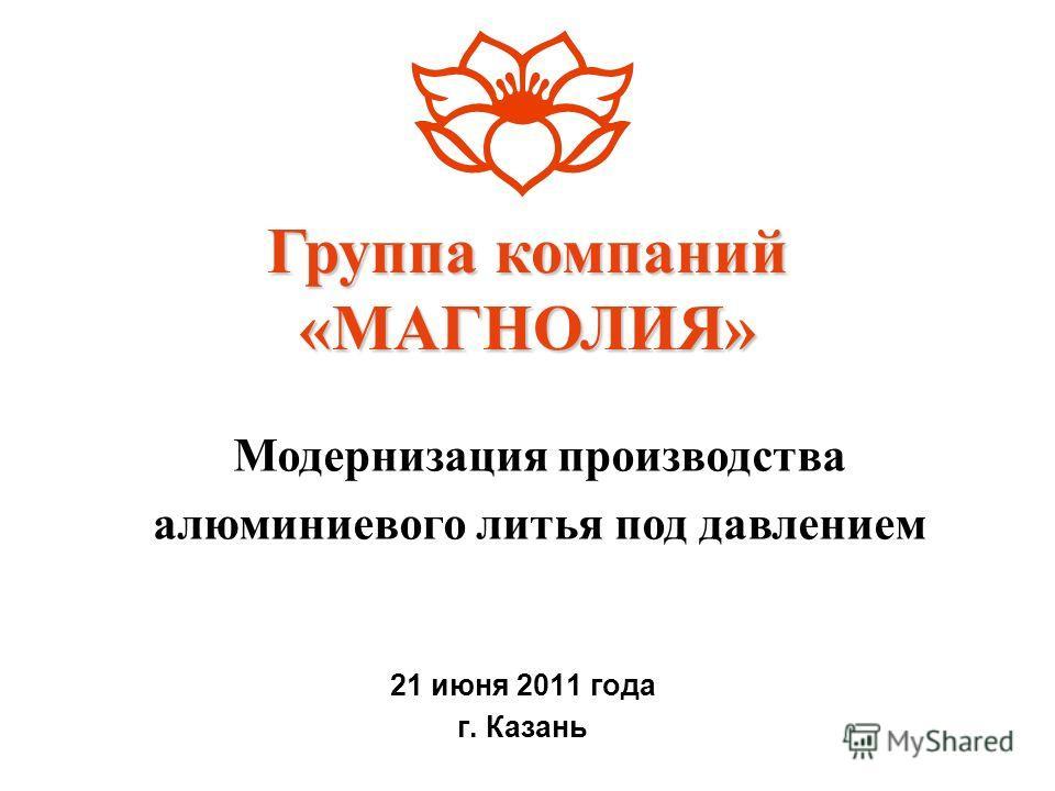 21 июня 2011 года г. Казань Группа компаний «МАГНОЛИЯ» Модернизация производства алюминиевого литья под давлением