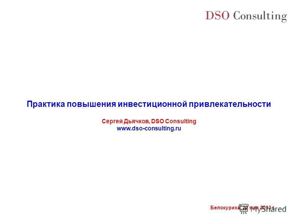 Белокуриха, 22 мая 2013 г. Практика повышения инвестиционной привлекательности Сергей Дьячков, DSO Consulting www.dso-consulting.ru