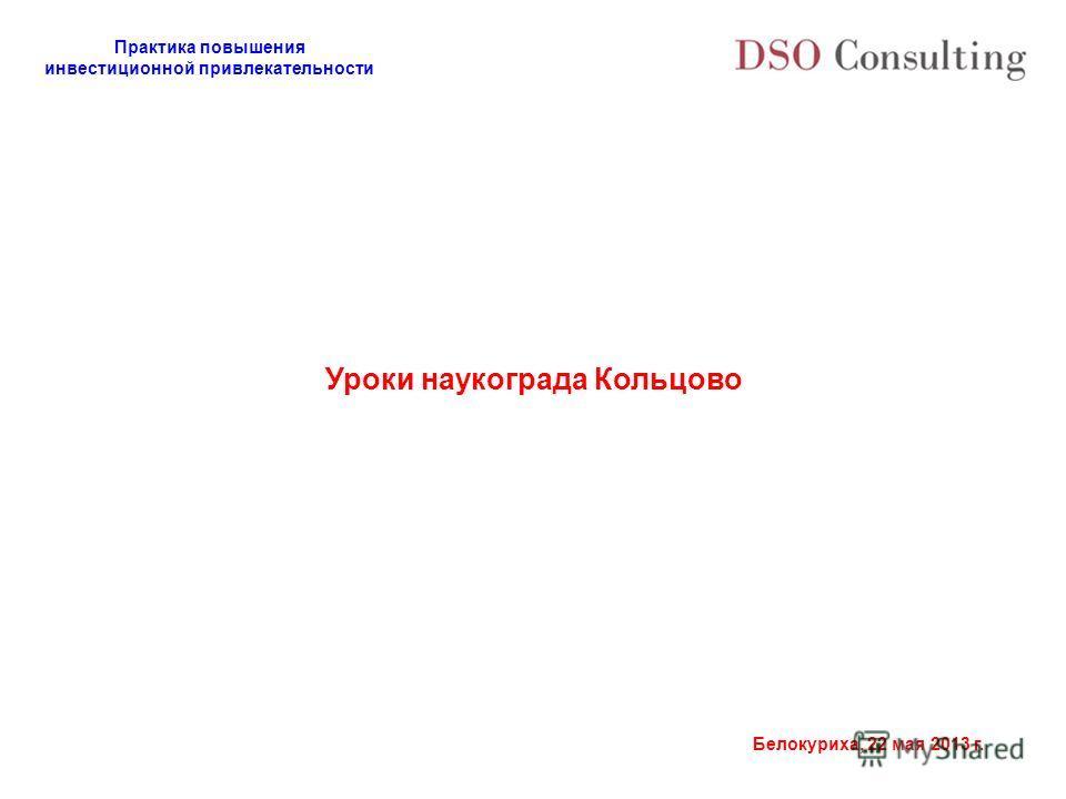 Практика повышения инвестиционной привлекательности Белокуриха, 22 мая 2013 г. Уроки наукограда Кольцово