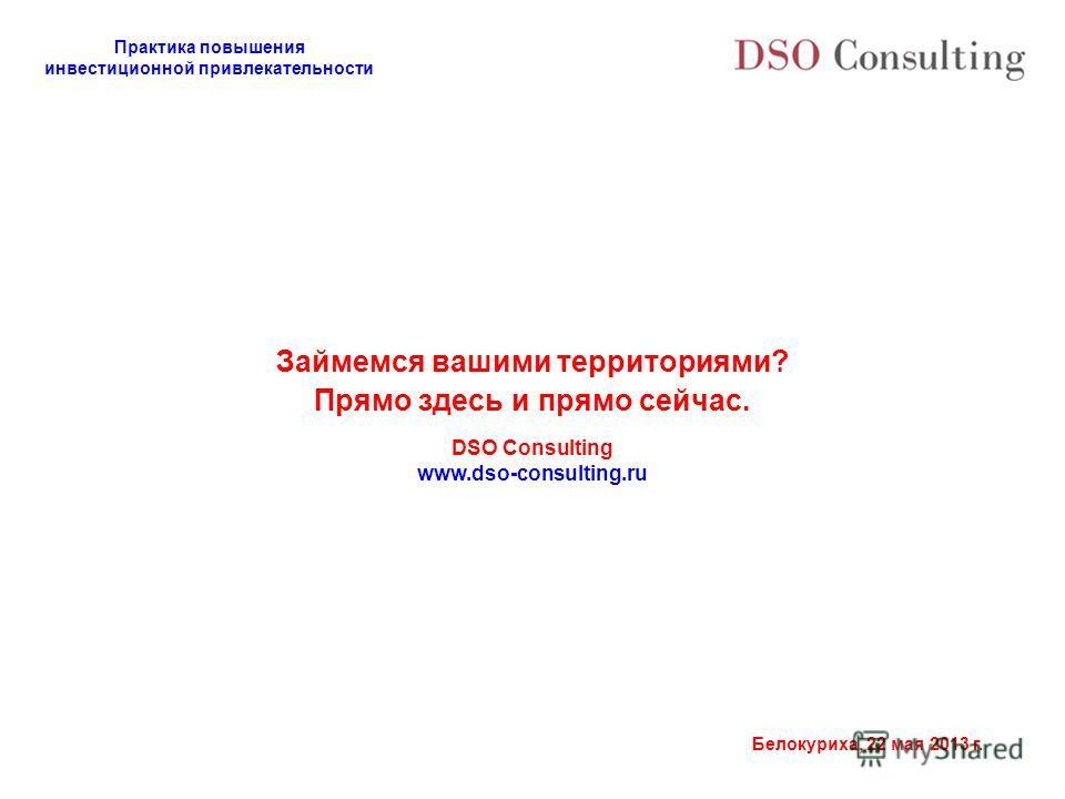 Практика повышения инвестиционной привлекательности Белокуриха, 22 мая 2013 г. Займемся вашими территориями? Прямо здесь и прямо сейчас. DSO Consulting www.dso-consulting.ru