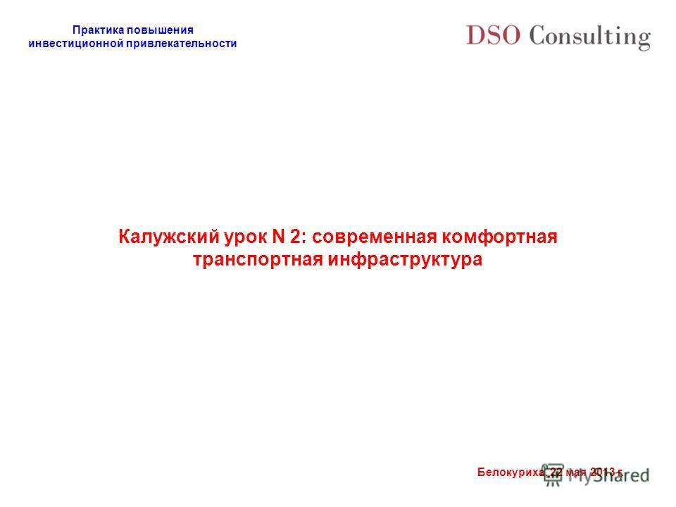 Практика повышения инвестиционной привлекательности Белокуриха, 22 мая 2013 г. Калужский урок N 2: современная комфортная транспортная инфраструктура