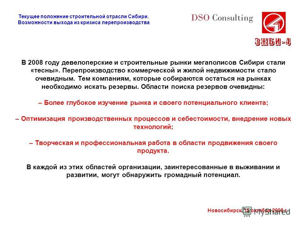 Новосибирск, 15 октября 2008 г. В 2008 году девелоперские и строительные рынки мегаполисов Сибири стали «тесны». Перепроизводство коммерческой и жилой недвижимости стало очевидным. Тем компаниям, которые собираются остаться на рынках необходимо искат