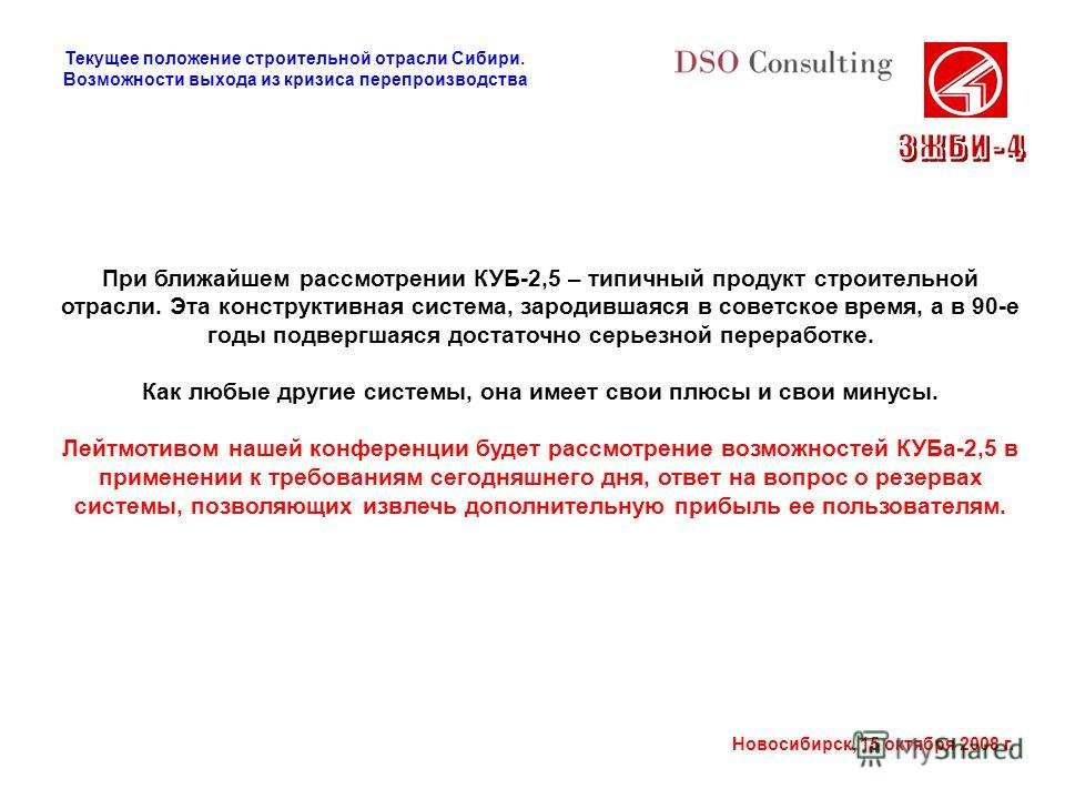 Новосибирск, 15 октября 2008 г. При ближайшем рассмотрении КУБ-2,5 – типичный продукт строительной отрасли. Эта конструктивная система, зародившаяся в советское время, а в 90-е годы подвергшаяся достаточно серьезной переработке. Как любые другие сист