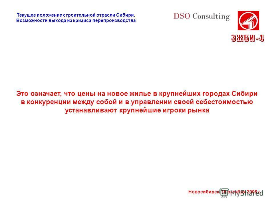 Новосибирск, 15 октября 2008 г. Это означает, что цены на новое жилье в крупнейших городах Сибири в конкуренции между собой и в управлении своей себестоимостью устанавливают крупнейшие игроки рынка Текущее положение строительной отрасли Сибири. Возмо
