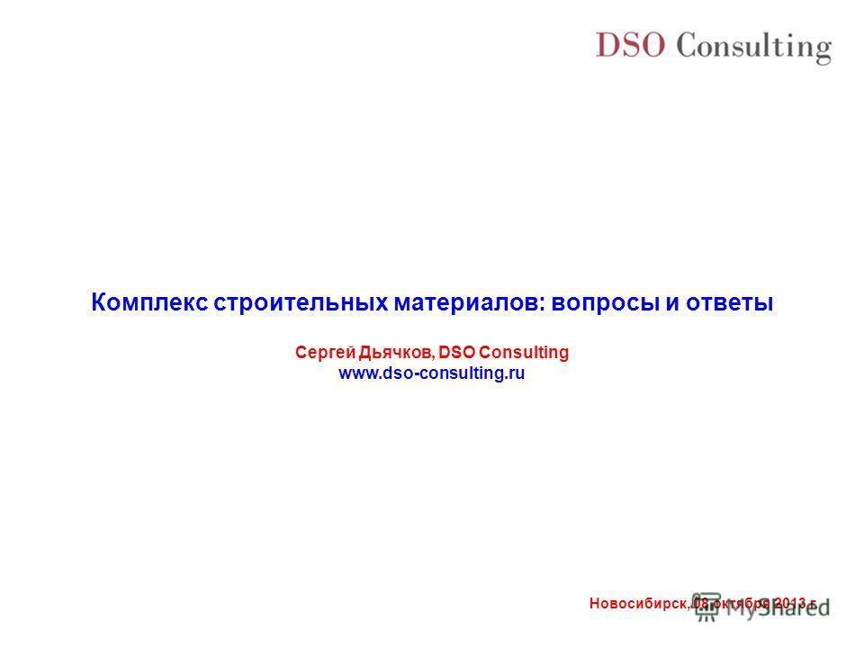 Новосибирск, 08 октября 2013 г. Комплекс строительных материалов: вопросы и ответы Сергей Дьячков, DSO Consulting www.dso-consulting.ru